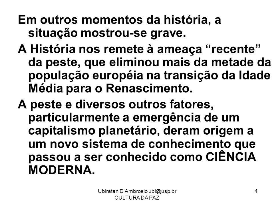 Ubiratan D'Ambrosio ubi@usp.br CULTURA DA PAZ 4 Em outros momentos da história, a situação mostrou-se grave. A História nos remete à ameaça recente da