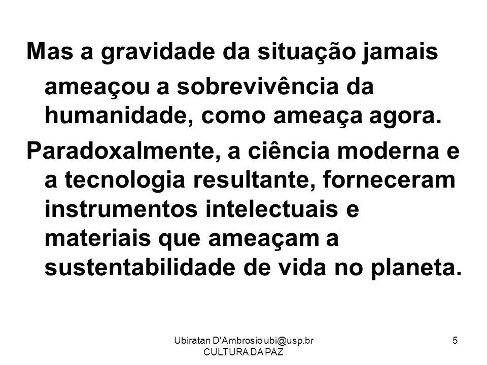 Ubiratan D'Ambrosio ubi@usp.br CULTURA DA PAZ 5 Mas a gravidade da situação jamais ameaçou a sobrevivência da humanidade, como ameaça agora. Paradoxal