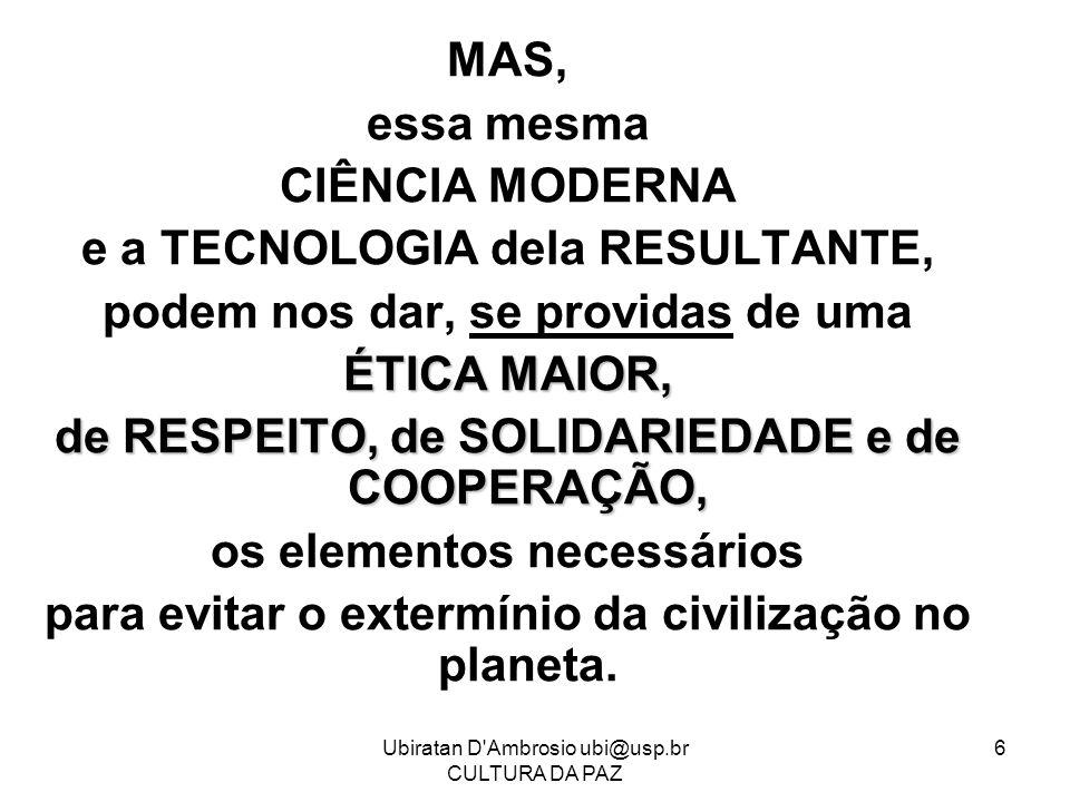 Ubiratan D'Ambrosio ubi@usp.br CULTURA DA PAZ 6 MAS, essa mesma CIÊNCIA MODERNA e a TECNOLOGIA dela RESULTANTE, podem nos dar, se providas de uma ÉTIC