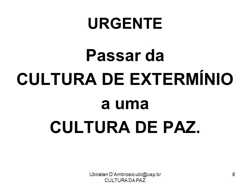Ubiratan D'Ambrosio ubi@usp.br CULTURA DA PAZ 8 URGENTE Passar da CULTURA DE EXTERMÍNIO a uma CULTURA DE PAZ.