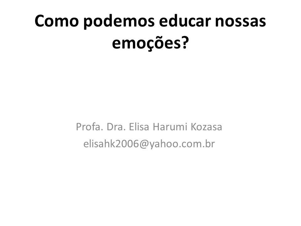 Como podemos educar nossas emoções? Profa. Dra. Elisa Harumi Kozasa elisahk2006@yahoo.com.br