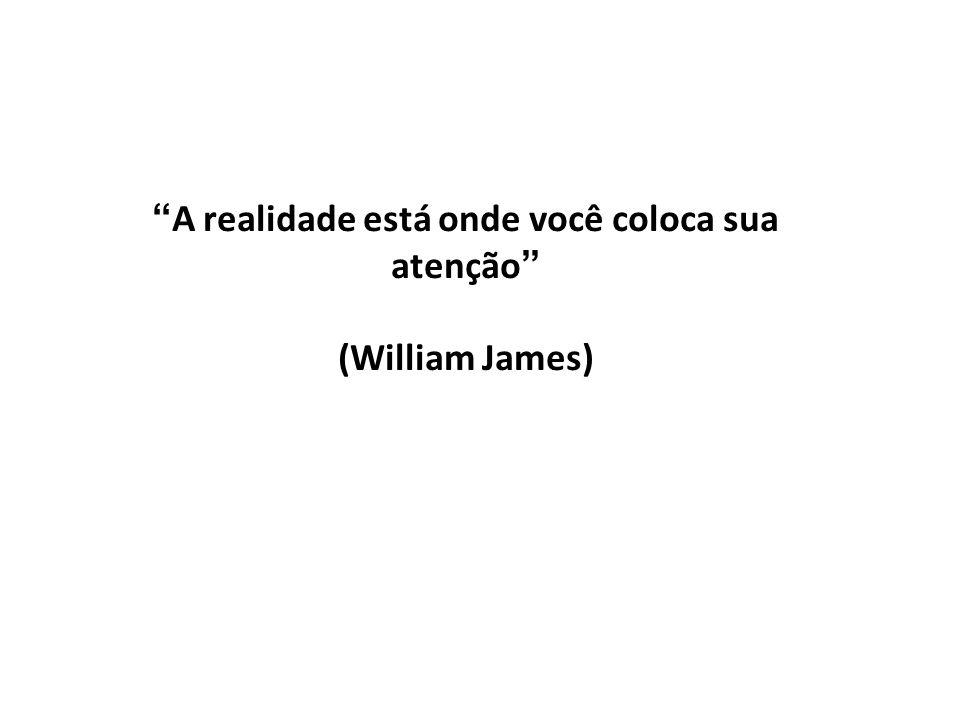 A realidade está onde você coloca sua atenção (William James)