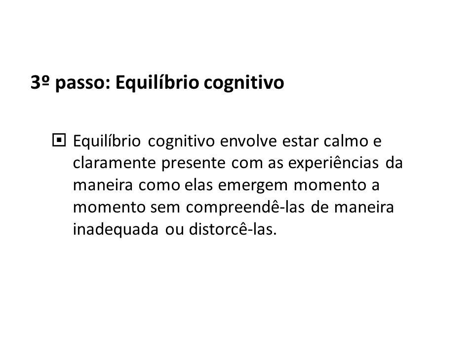 3º passo: Equilíbrio cognitivo Equilíbrio cognitivo envolve estar calmo e claramente presente com as experiências da maneira como elas emergem momento