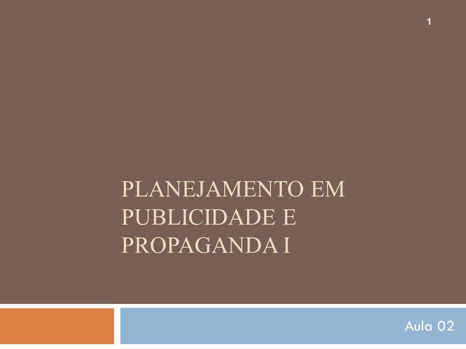 PLANEJAMENTO EM PUBLICIDADE E PROPAGANDA I 1 Aula 02