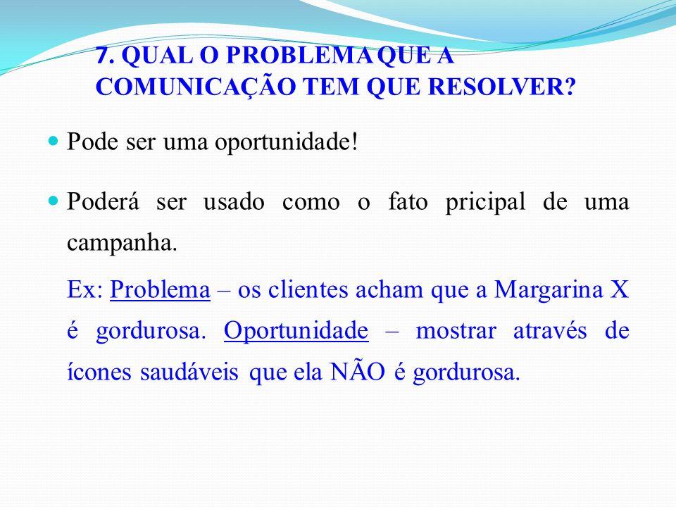 7. QUAL O PROBLEMA QUE A COMUNICAÇÃO TEM QUE RESOLVER? Pode ser uma oportunidade! Poderá ser usado como o fato pricipal de uma campanha. Ex: Problema