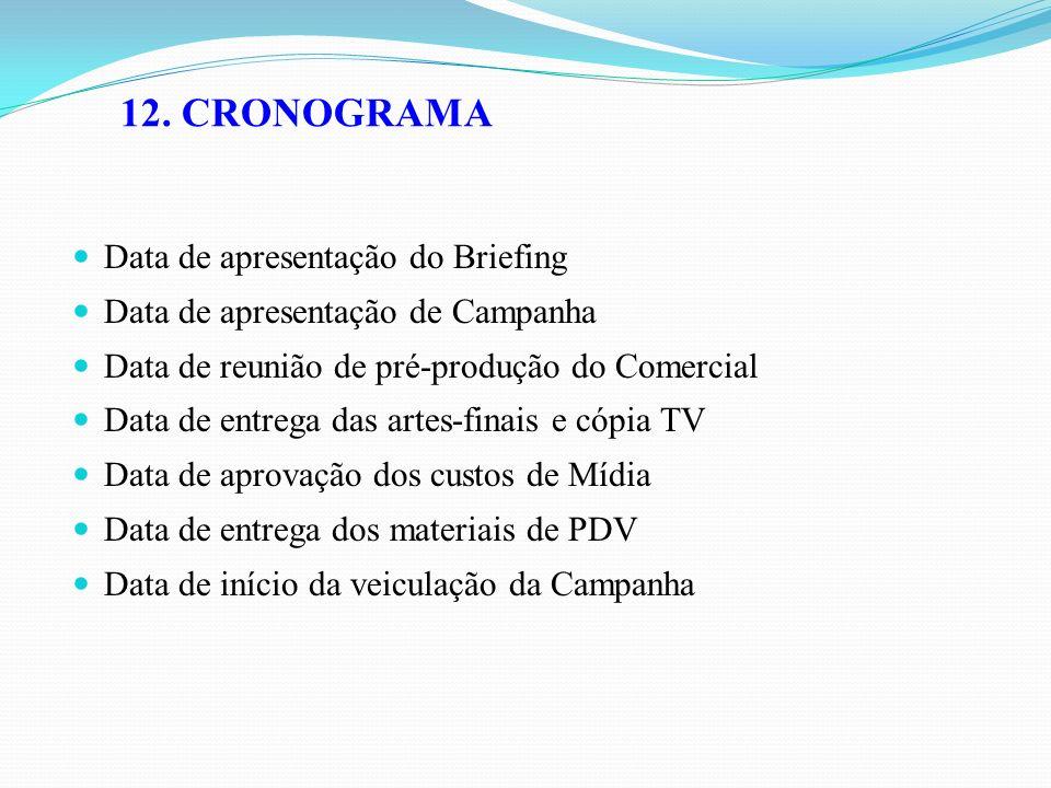 12. CRONOGRAMA Data de apresentação do Briefing Data de apresentação de Campanha Data de reunião de pré-produção do Comercial Data de entrega das arte