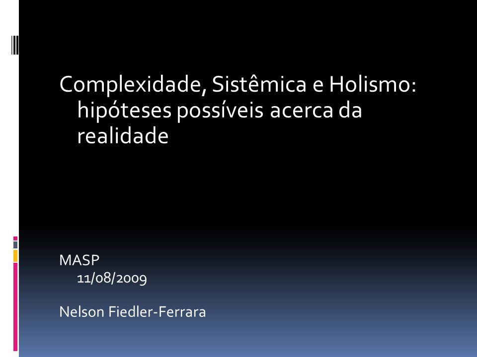 Complexidade, Sistêmica e Holismo: hipóteses possíveis acerca da realidade MASP 11/08/2009 Nelson Fiedler-Ferrara