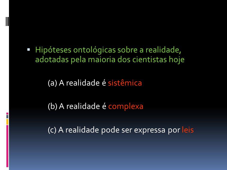 Hipóteses ontológicas sobre a realidade, adotadas pela maioria dos cientistas hoje (a) A realidade é sistêmica (b) A realidade é complexa (c) A realid