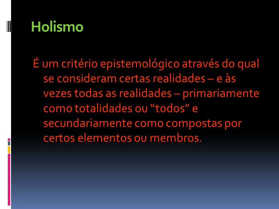 Holismo É um critério epistemológico através do qual se consideram certas realidades – e às vezes todas as realidades – primariamente como totalidades