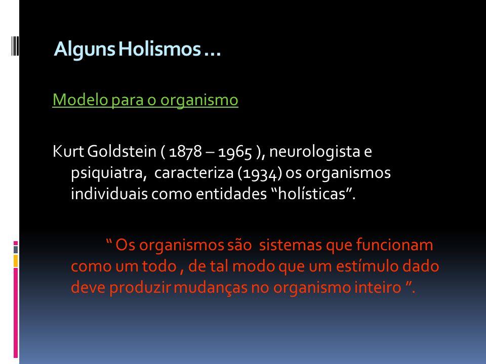 Alguns Holismos... Modelo para o organismo Kurt Goldstein ( 1878 – 1965 ), neurologista e psiquiatra, caracteriza (1934) os organismos individuais com