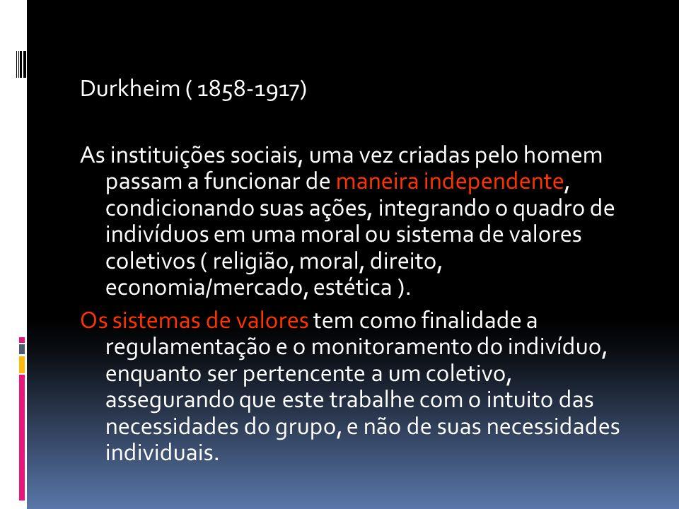 Durkheim ( 1858-1917) As instituições sociais, uma vez criadas pelo homem passam a funcionar de maneira independente, condicionando suas ações, integr