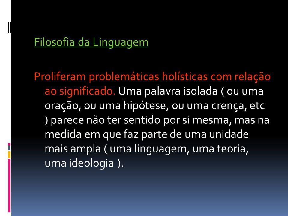 Filosofia da Linguagem Proliferam problemáticas holísticas com relação ao significado. Uma palavra isolada ( ou uma oração, ou uma hipótese, ou uma cr