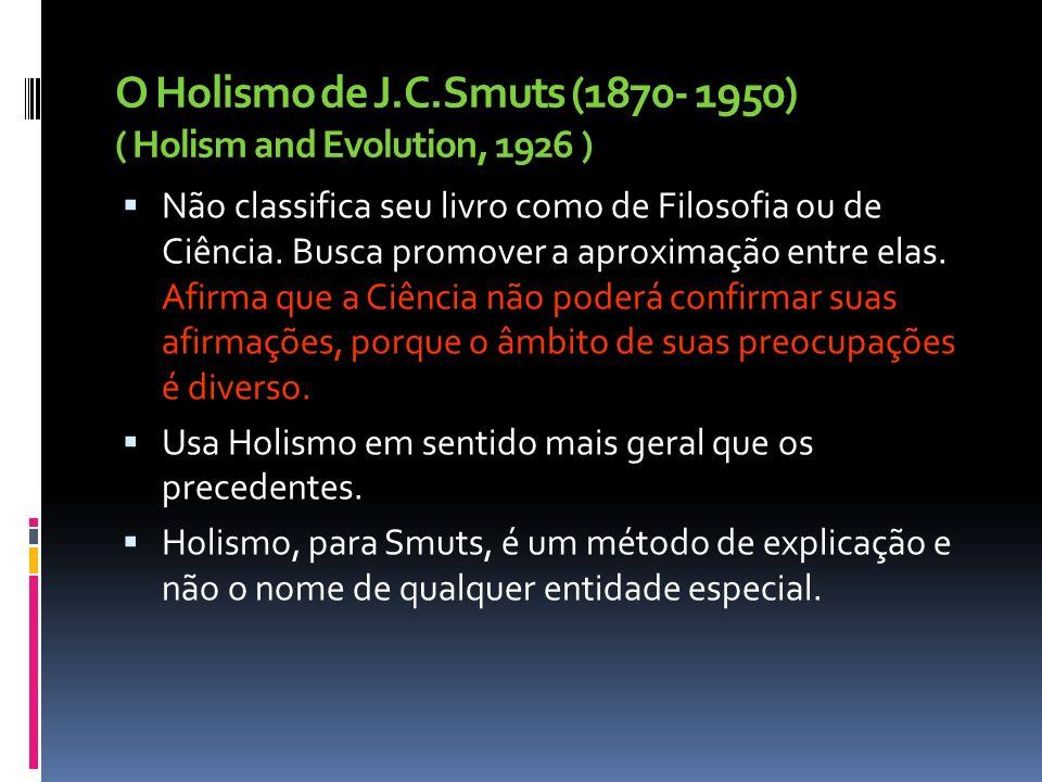 O Holismo de J.C.Smuts (1870- 1950) ( Holism and Evolution, 1926 ) Não classifica seu livro como de Filosofia ou de Ciência. Busca promover a aproxima
