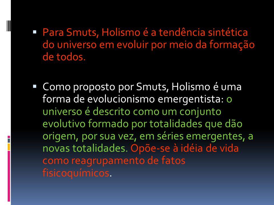 Para Smuts, Holismo é a tendência sintética do universo em evoluir por meio da formação de todos. Como proposto por Smuts, Holismo é uma forma de evol