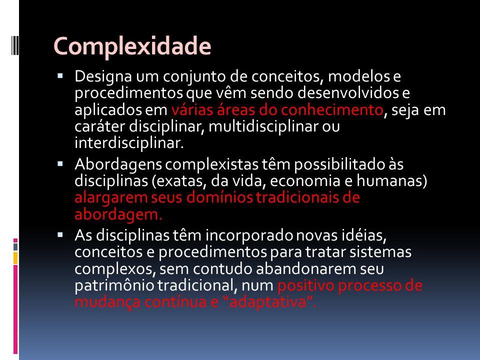 Complexidade Designa um conjunto de conceitos, modelos e procedimentos que vêm sendo desenvolvidos e aplicados em várias áreas do conhecimento, seja e