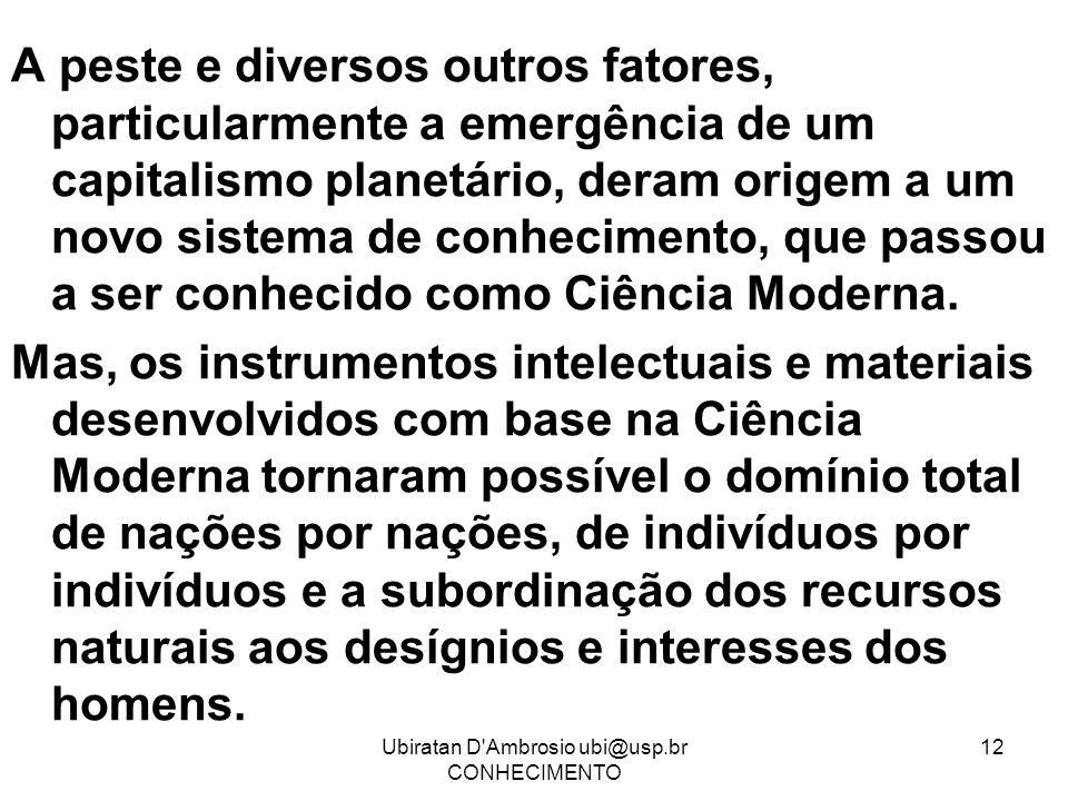 Ubiratan D'Ambrosio ubi@usp.br CONHECIMENTO 12 A peste e diversos outros fatores, particularmente a emergência de um capitalismo planetário, deram ori