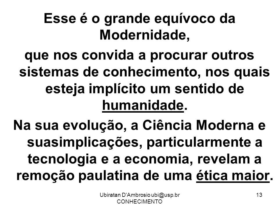 Ubiratan D'Ambrosio ubi@usp.br CONHECIMENTO 13 Esse é o grande equívoco da Modernidade, que nos convida a procurar outros sistemas de conhecimento, no
