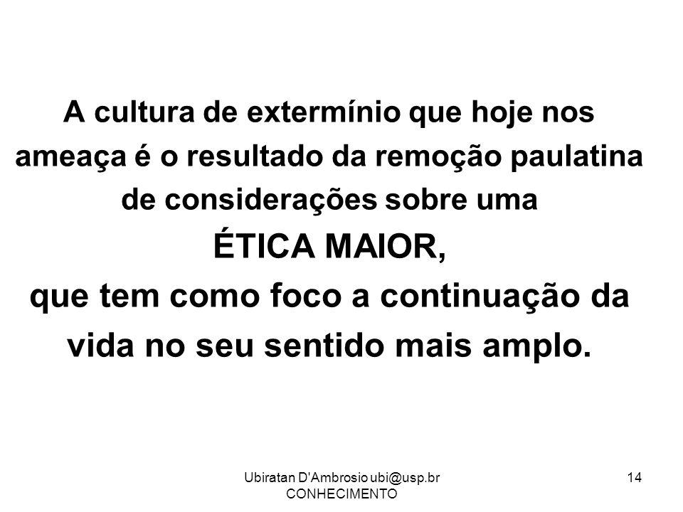 Ubiratan D'Ambrosio ubi@usp.br CONHECIMENTO 14 A cultura de extermínio que hoje nos ameaça é o resultado da remoção paulatina de considerações sobre u