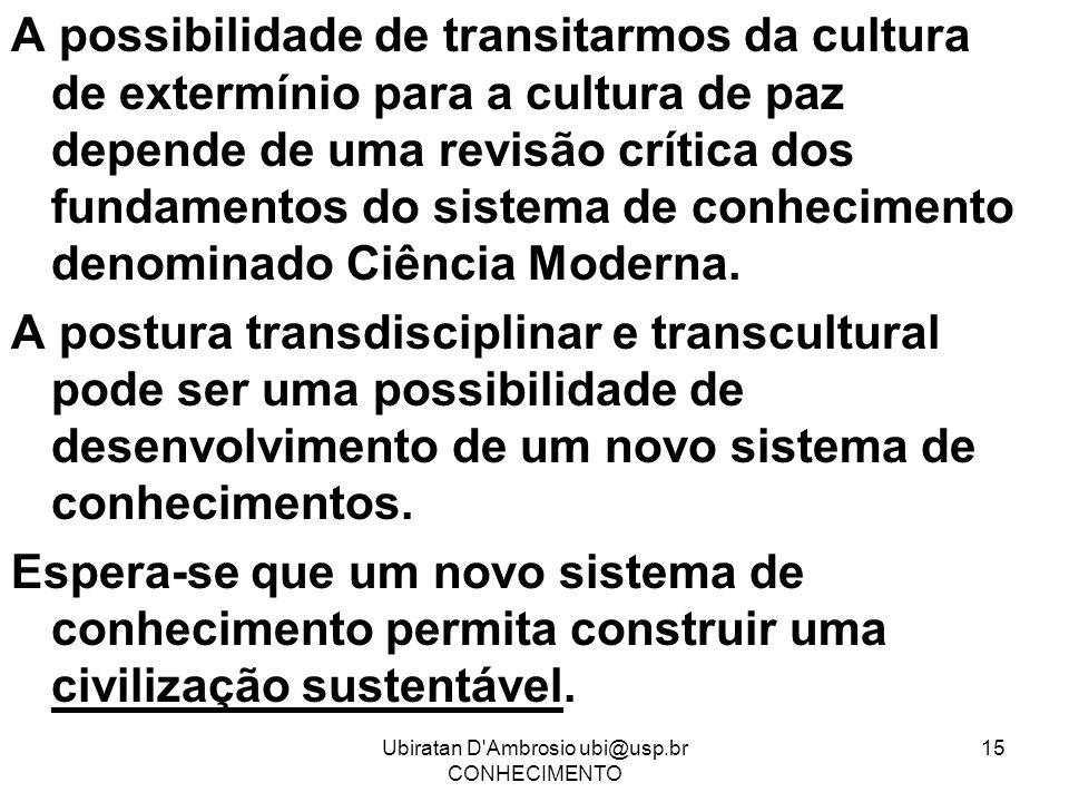 Ubiratan D'Ambrosio ubi@usp.br CONHECIMENTO 15 A possibilidade de transitarmos da cultura de extermínio para a cultura de paz depende de uma revisão c