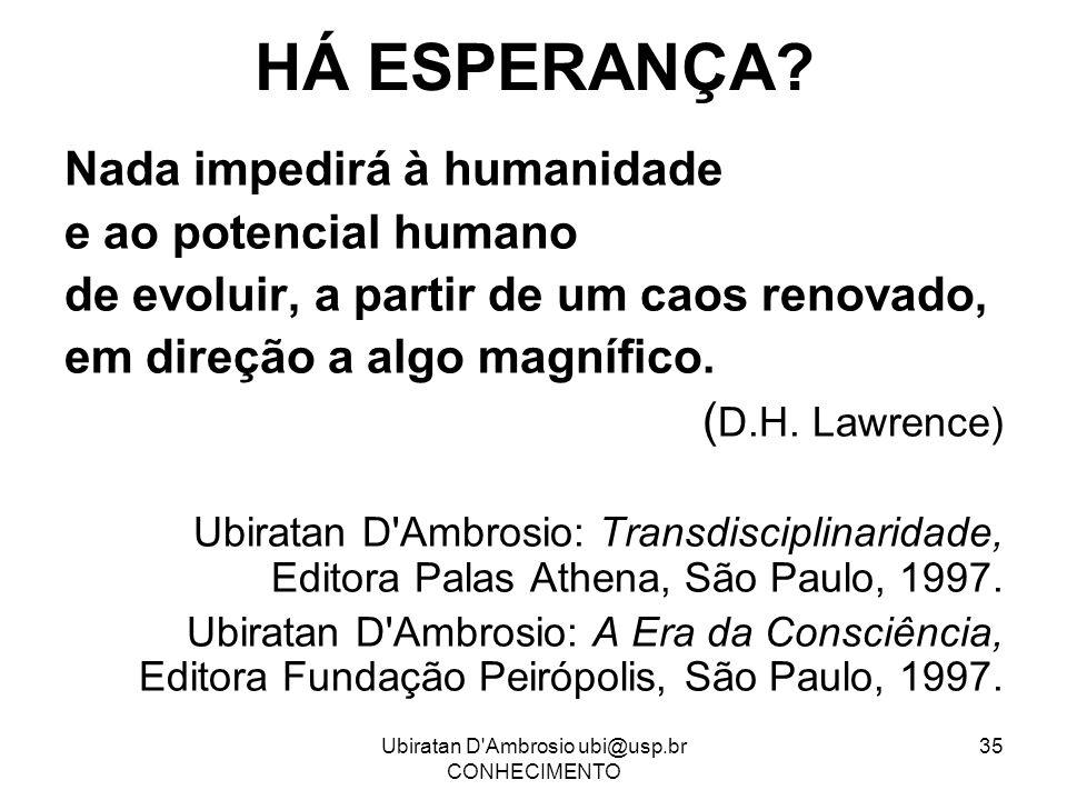 Ubiratan D'Ambrosio ubi@usp.br CONHECIMENTO 35 HÁ ESPERANÇA? Nada impedirá à humanidade e ao potencial humano de evoluir, a partir de um caos renovado