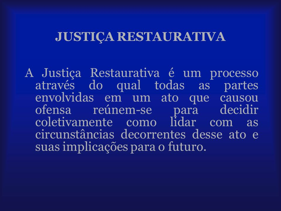 JUSTIÇA RESTAURATIVA A Justiça Restaurativa é um processo através do qual todas as partes envolvidas em um ato que causou ofensa reúnem-se para decidi