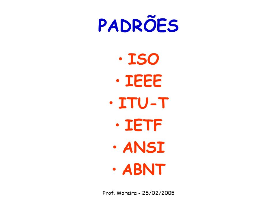 Prof. Moreira - 25/02/2005 PADRÕES ISO IEEE ITU-T IETF ANSI ABNT