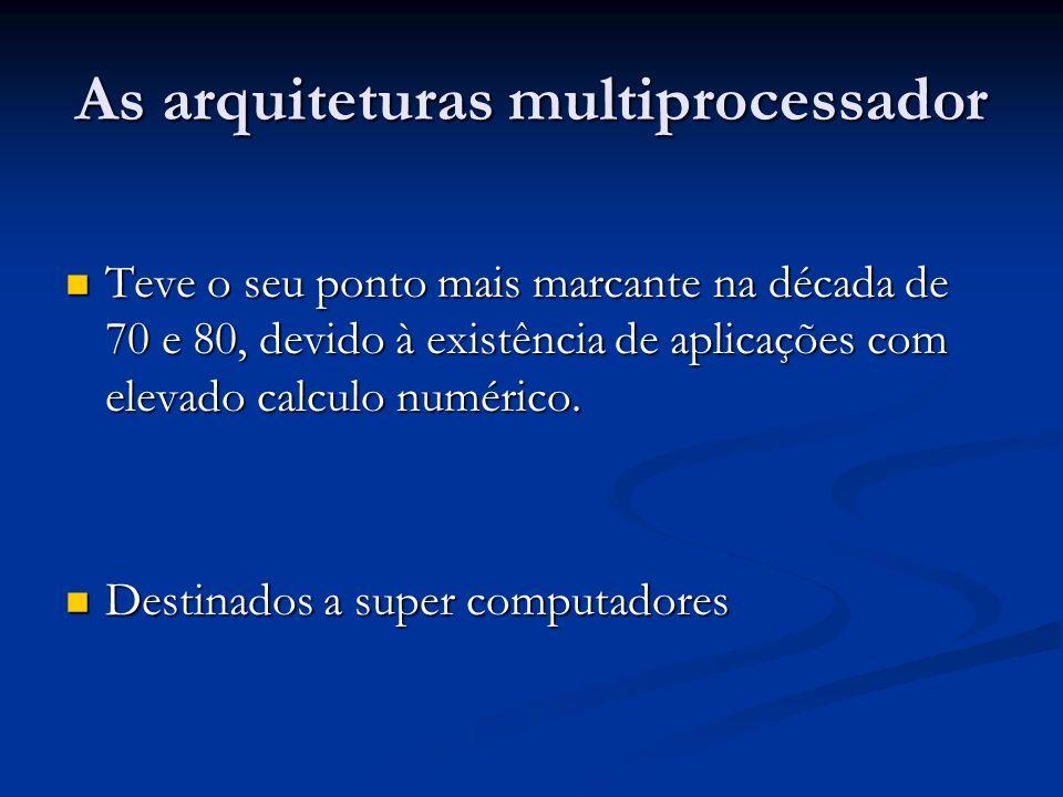 As arquiteturas multiprocessador Teve o seu ponto mais marcante na década de 70 e 80, devido à existência de aplicações com elevado calculo numérico.