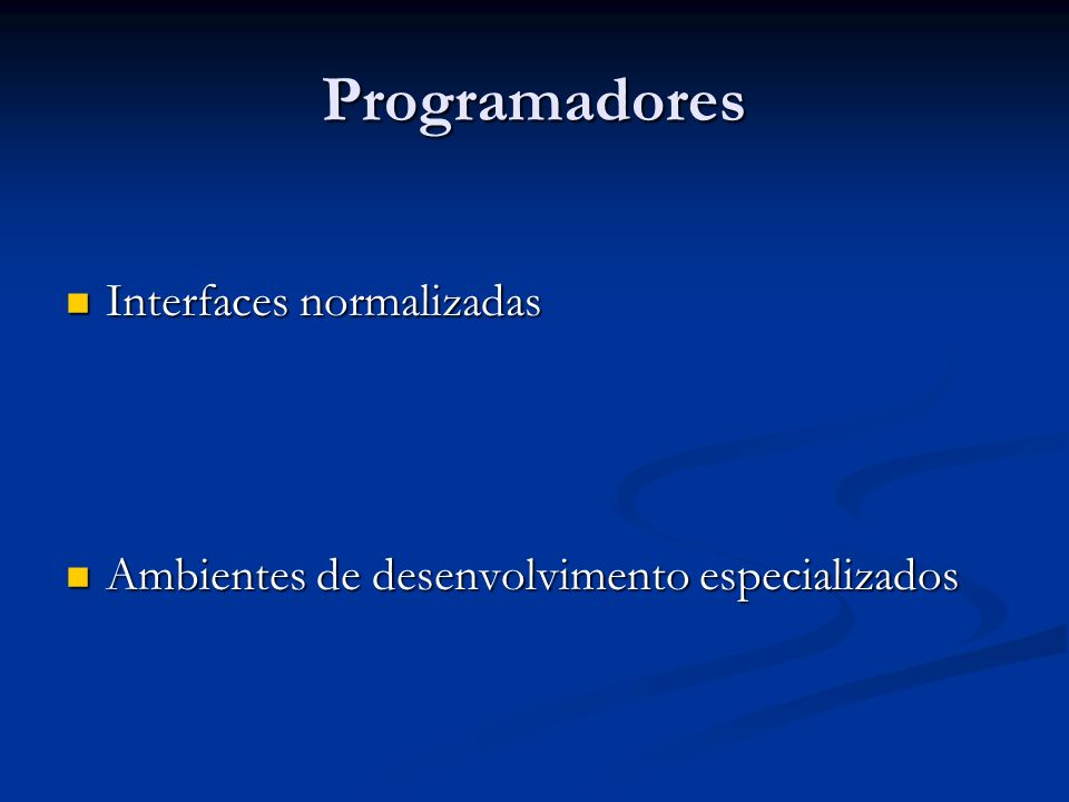 Programadores Interfaces normalizadas Interfaces normalizadas Ambientes de desenvolvimento especializados Ambientes de desenvolvimento especializados