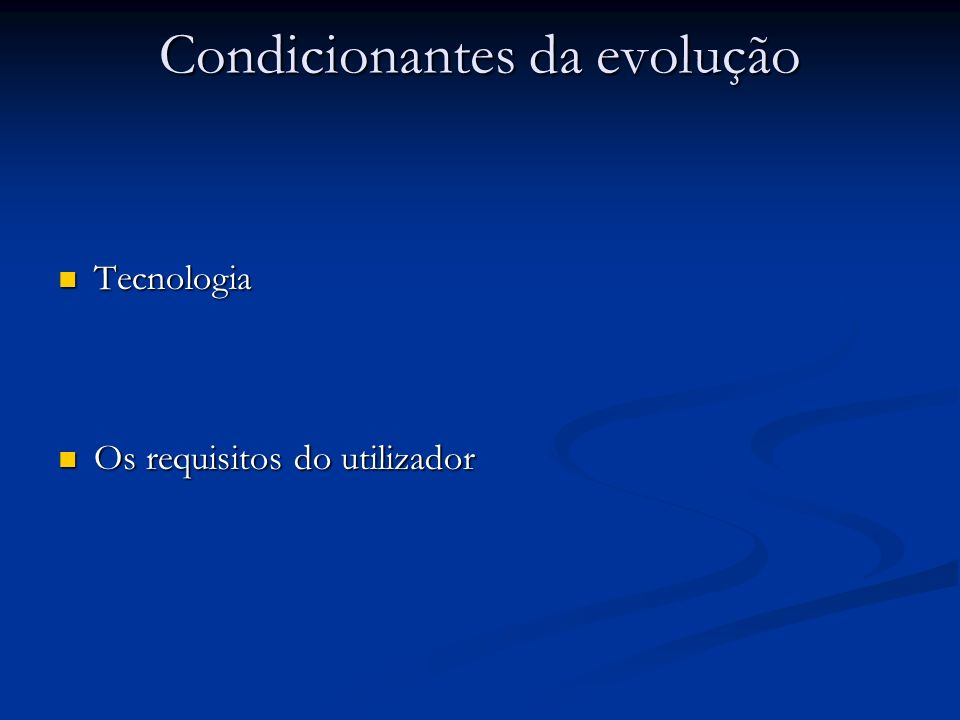 Condicionantes da evolução Tecnologia Tecnologia Os requisitos do utilizador Os requisitos do utilizador