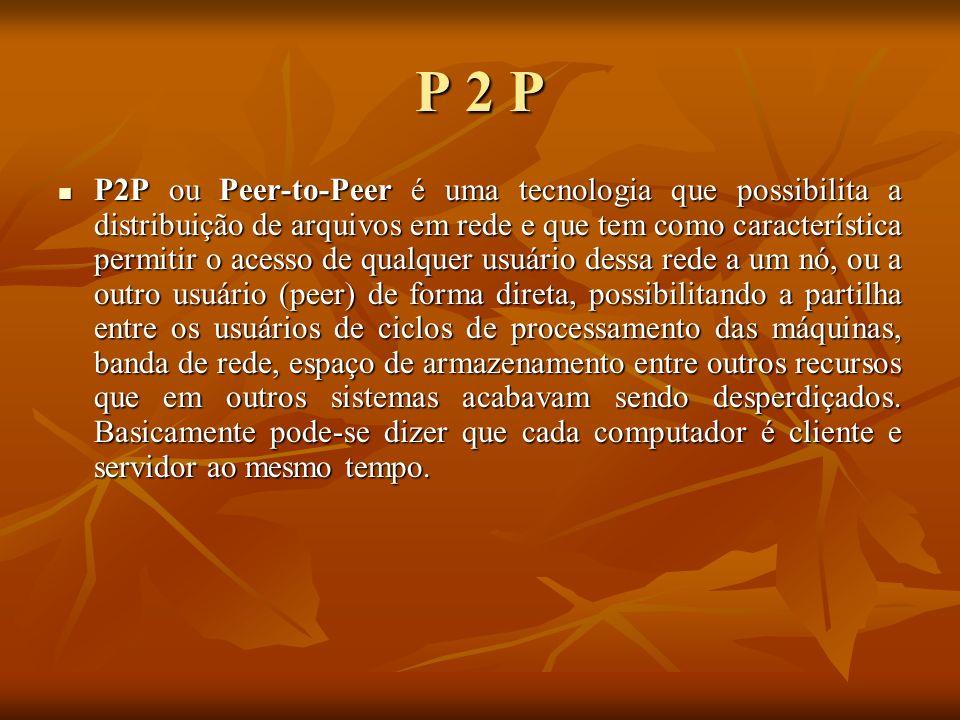 P 2 P P2P ou Peer-to-Peer é uma tecnologia que possibilita a distribuição de arquivos em rede e que tem como característica permitir o acesso de qualq