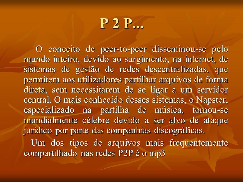 P 2 P... O conceito de peer-to-peer disseminou-se pelo mundo inteiro, devido ao surgimento, na internet, de sistemas de gestão de redes descentralizad