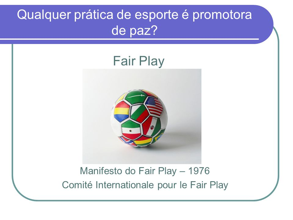 Qualquer prática de esporte é promotora de paz? Fair Play Manifesto do Fair Play – 1976 Comité Internationale pour le Fair Play
