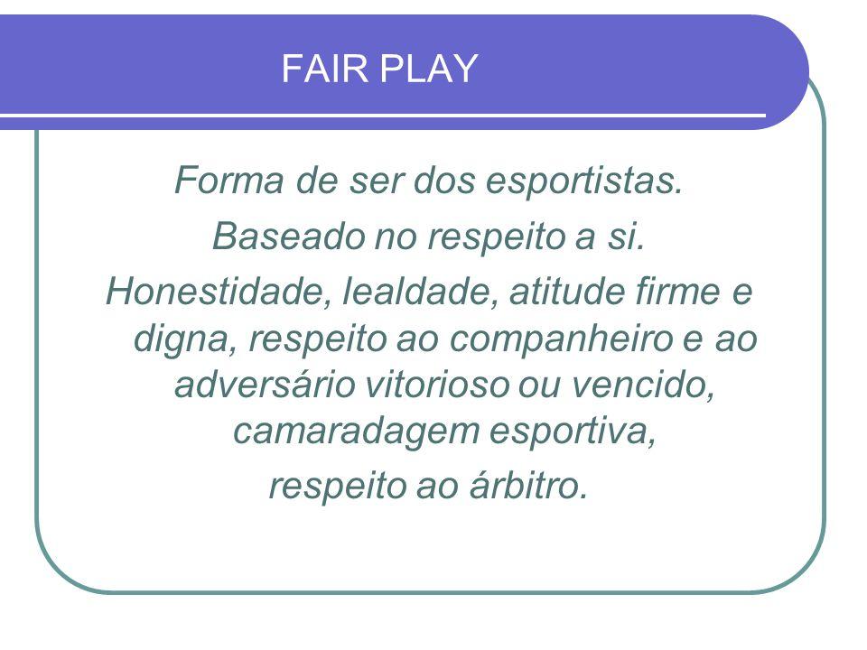 FAIR PLAY Forma de ser dos esportistas. Baseado no respeito a si. Honestidade, lealdade, atitude firme e digna, respeito ao companheiro e ao adversári