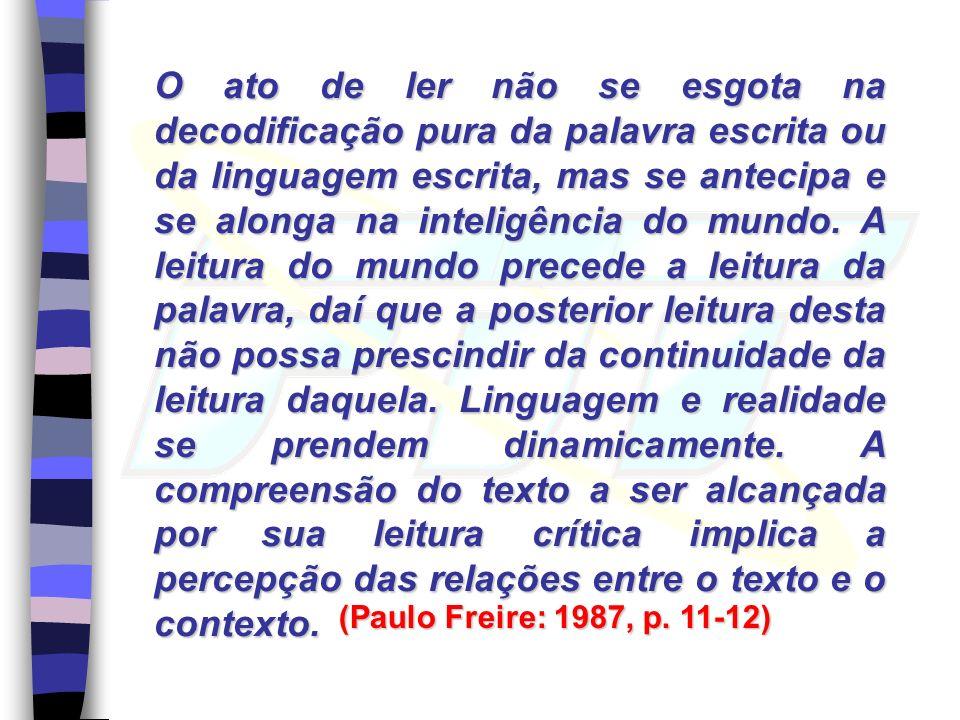O ato de ler não se esgota na decodificação pura da palavra escrita ou da linguagem escrita, mas se antecipa e se alonga na inteligência do mundo. A l