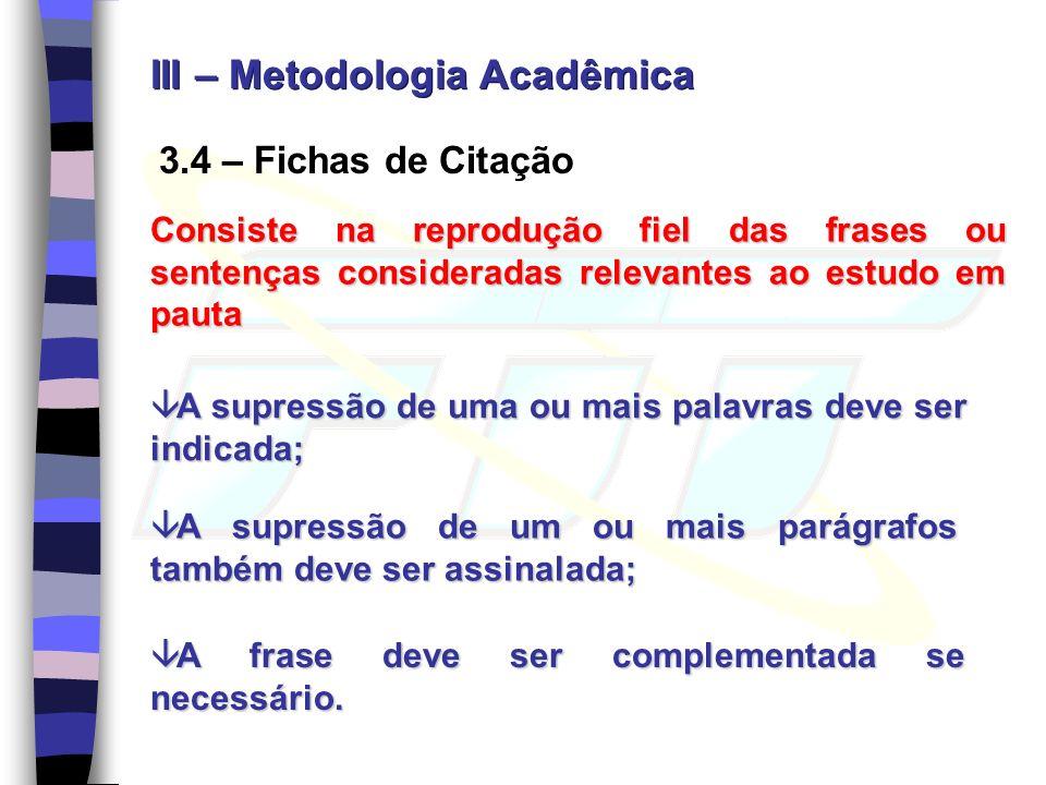 3.4 – Fichas de Citação Consiste na reprodução fiel das frases ou sentenças consideradas relevantes ao estudo em pauta A supressão de uma ou mais pala