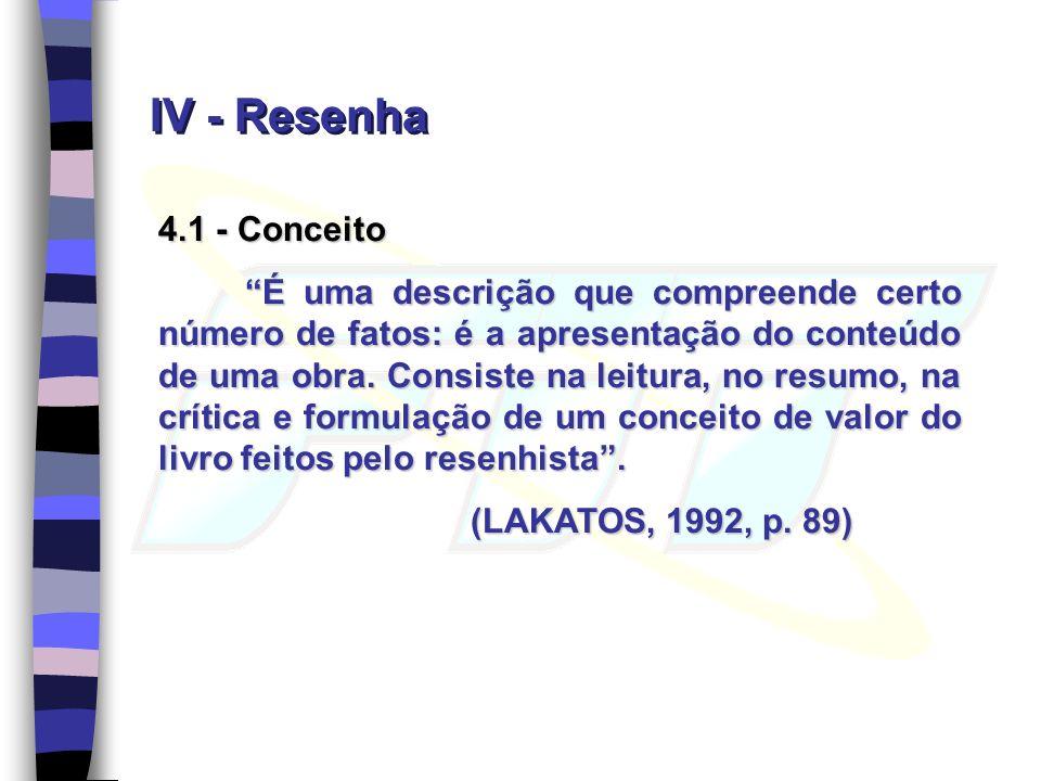 IV - Resenha 4.1 - Conceito É uma descrição que compreende certo número de fatos: é a apresentação do conteúdo de uma obra. Consiste na leitura, no re