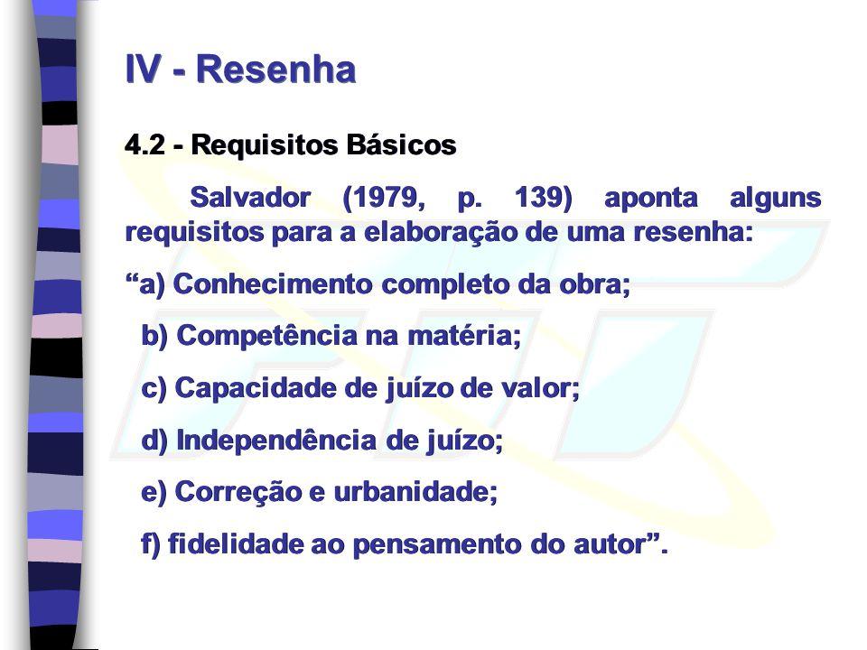 IV - Resenha 4.2 - Requisitos Básicos Salvador (1979, p. 139) aponta alguns requisitos para a elaboração de uma resenha: a) Conhecimento completo da o