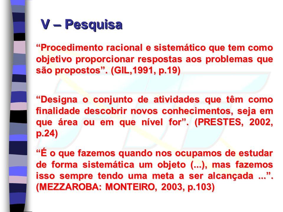 V – Pesquisa Procedimento racional e sistemático que tem como objetivo proporcionar respostas aos problemas que são propostos.