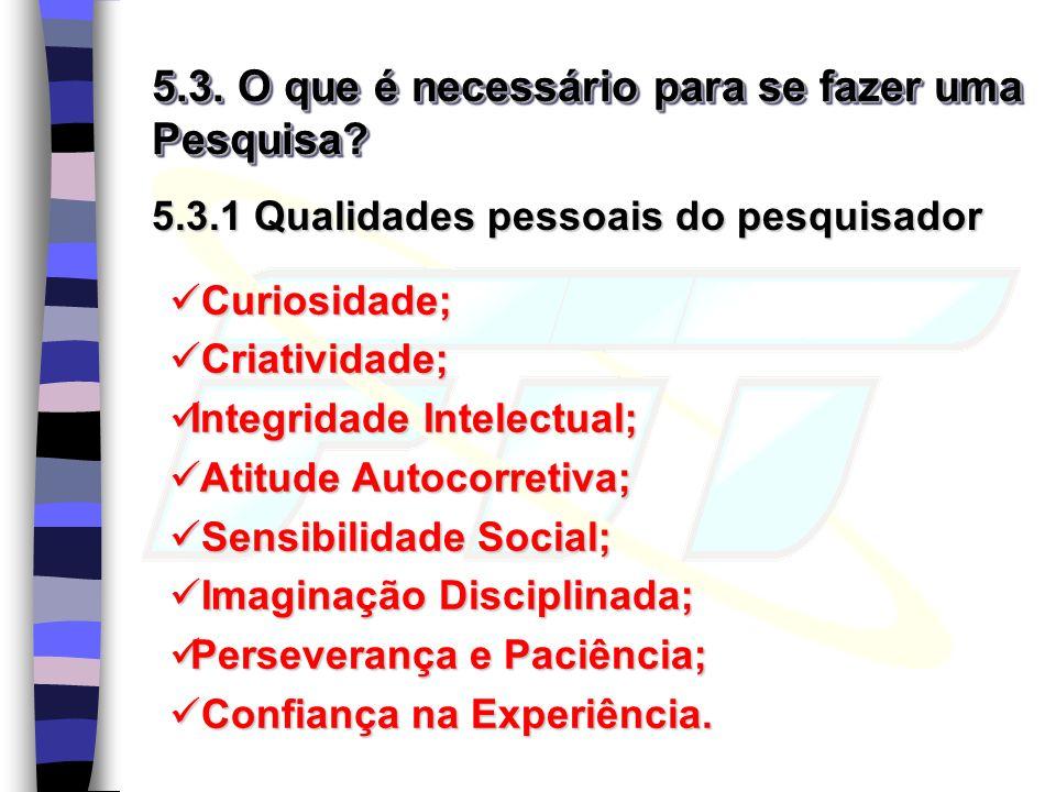 5.3. O que é necessário para se fazer uma Pesquisa? 5.3.1 Qualidades pessoais do pesquisador Curiosidade; Curiosidade; Criatividade; Criatividade; Int