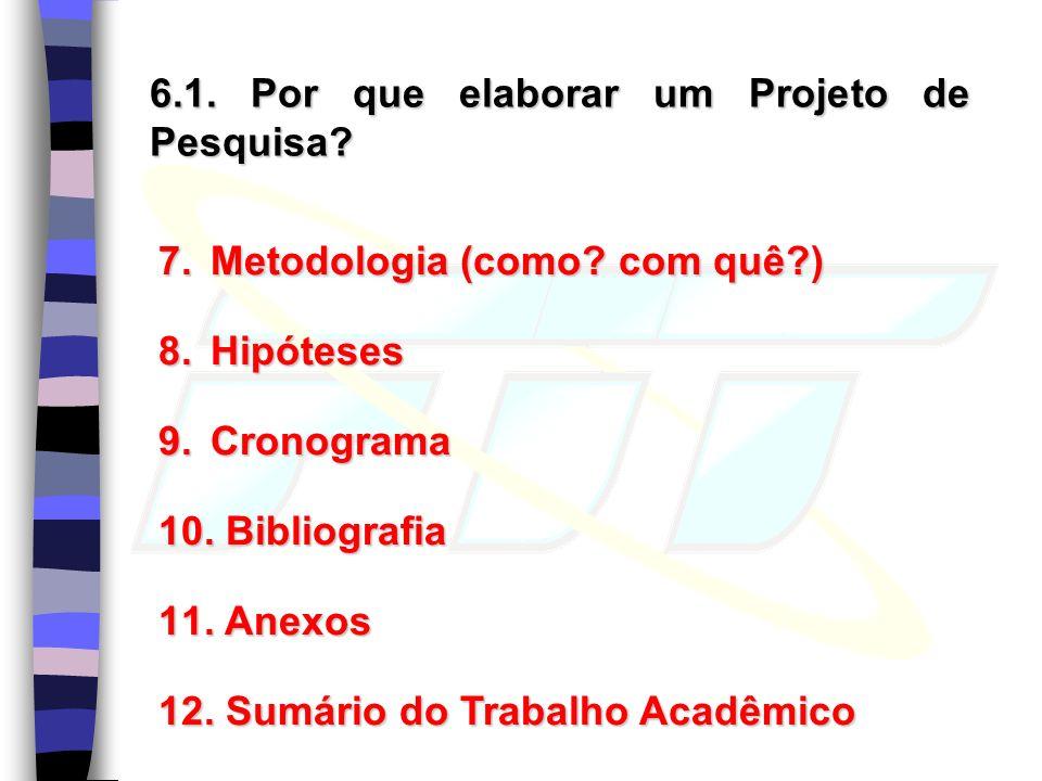 6.1.Por que elaborar um Projeto de Pesquisa. 7.Metodologia (como.