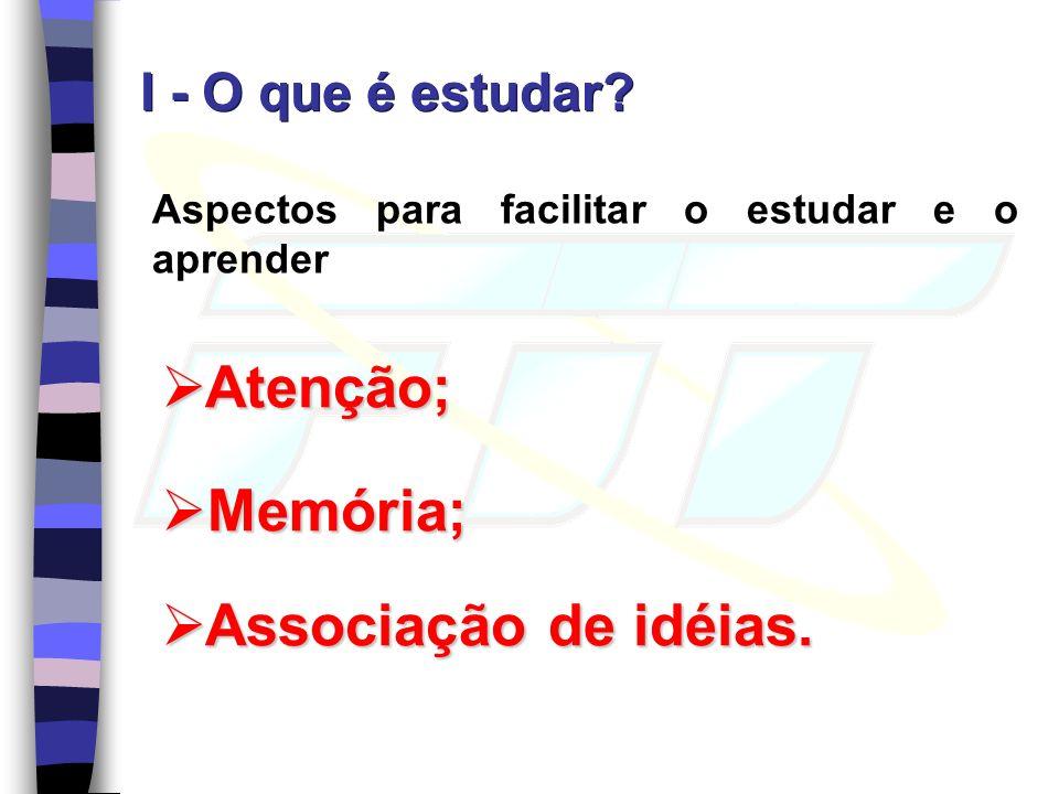 Aspectos para facilitar o estudar e o aprender Atenção; Atenção; I - O que é estudar? Memória; Memória; Associação de idéias. Associação de idéias.