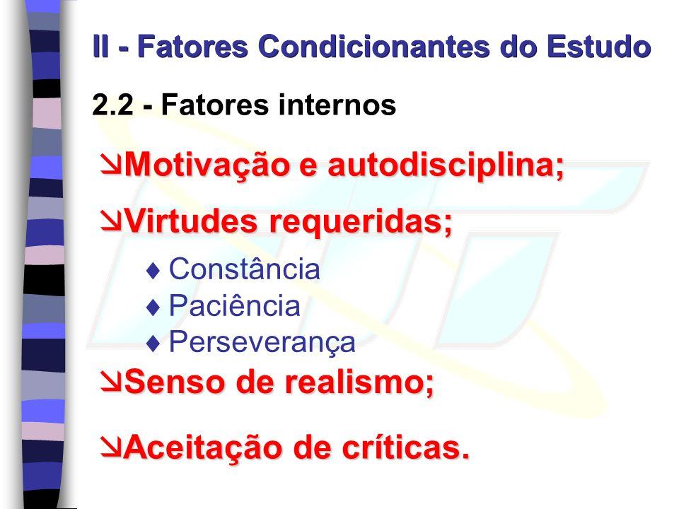 2.2 - Fatores internos II - Fatores Condicionantes do Estudo Motivação e autodisciplina; Motivação e autodisciplina; Virtudes requeridas; Virtudes requeridas; Senso de realismo; Senso de realismo; Aceitação de críticas.