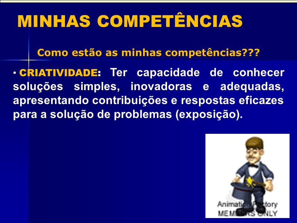 MINHAS COMPETÊNCIAS Como estão as minhas competências??? CRIATIVIDADE: Ter capacidade de conhecer soluções simples, inovadoras e adequadas, apresentan