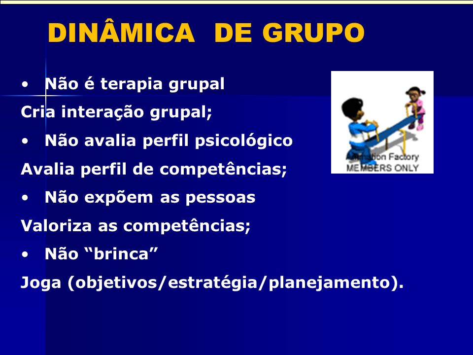 DINÂMICA DE GRUPO Não é terapia grupal Cria interação grupal; Não avalia perfil psicológico Avalia perfil de competências; Não expõem as pessoas Valoriza as competências; Não brinca Joga (objetivos/estratégia/planejamento).