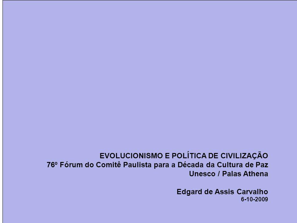 EVOLUCIONISMO E POLÍTICA DE CIVILIZAÇÃO 76º Fórum do Comitê Paulista para a Década da Cultura de Paz Unesco / Palas Athena Edgard de Assis Carvalho 6-10-2009