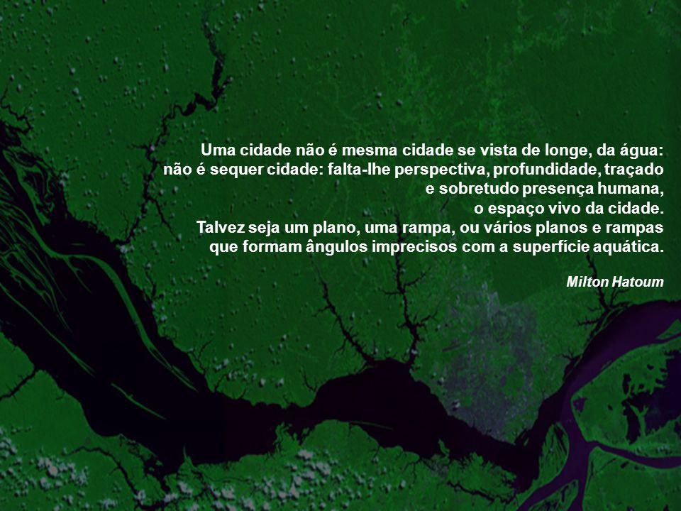 Uma cidade não é mesma cidade se vista de longe, da água: não é sequer cidade: falta-lhe perspectiva, profundidade, traçado e sobretudo presença human