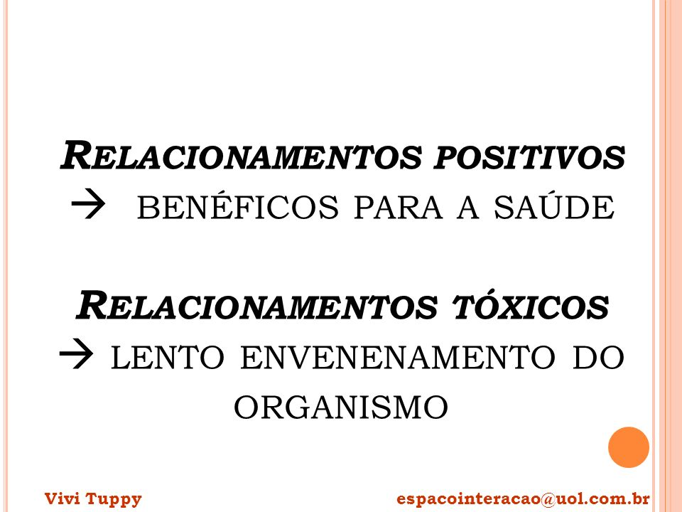 R ELACIONAMENTOS POSITIVOS BENÉFICOS PARA A SAÚDE R ELACIONAMENTOS TÓXICOS LENTO ENVENENAMENTO DO ORGANISMO Vivi Tuppy espacointeracao@uol.com.br