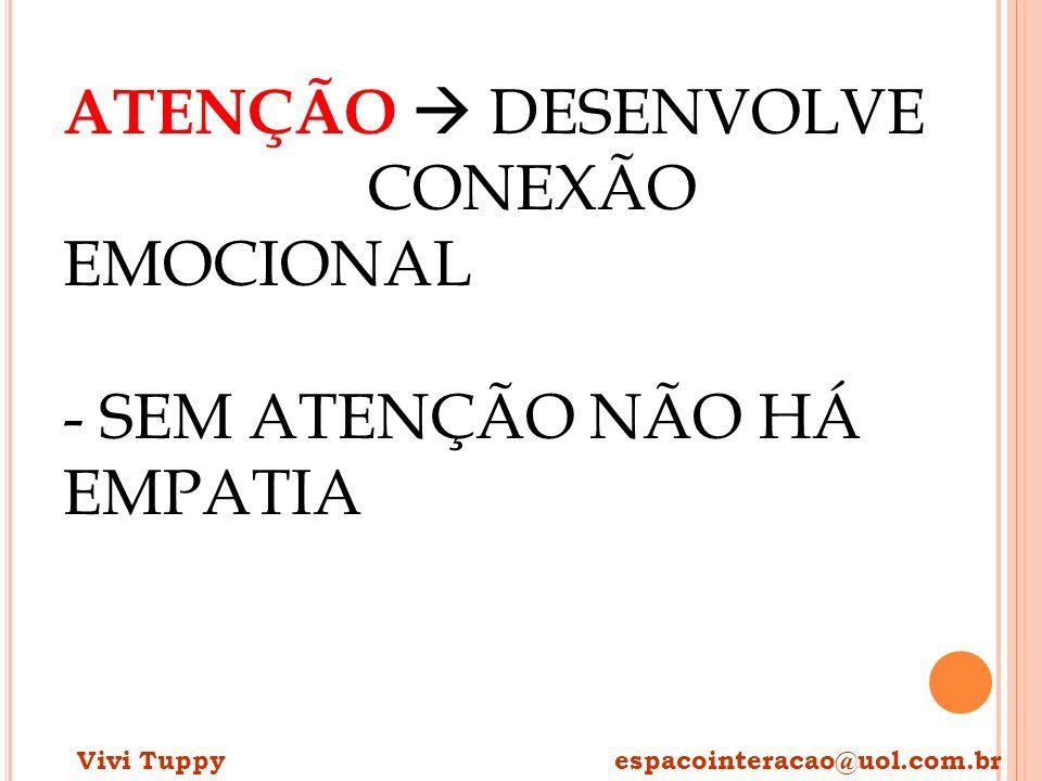 ATENÇÃO DESENVOLVE CONEXÃO EMOCIONAL - SEM ATENÇÃO NÃO HÁ EMPATIA Vivi Tuppy espacointeracao@uol.com.br