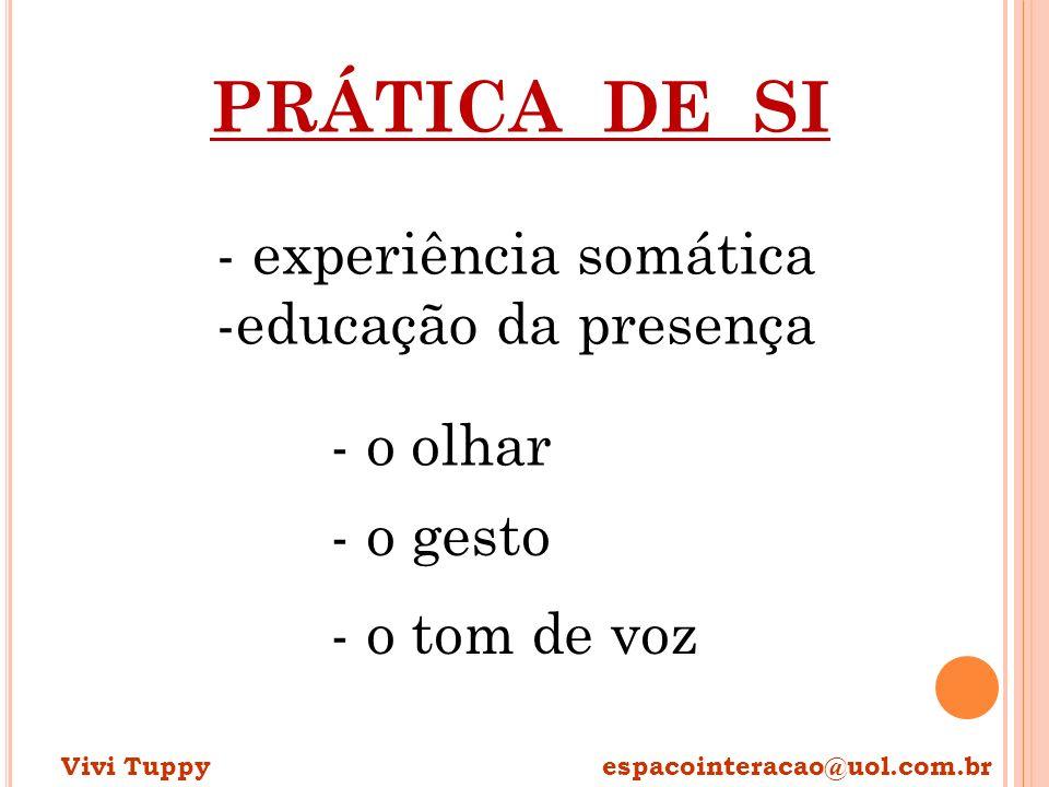 PRÁTICA DE SI - experiência somática -educação da presença - o olhar - o gesto - o tom de voz Vivi Tuppy espacointeracao@uol.com.br