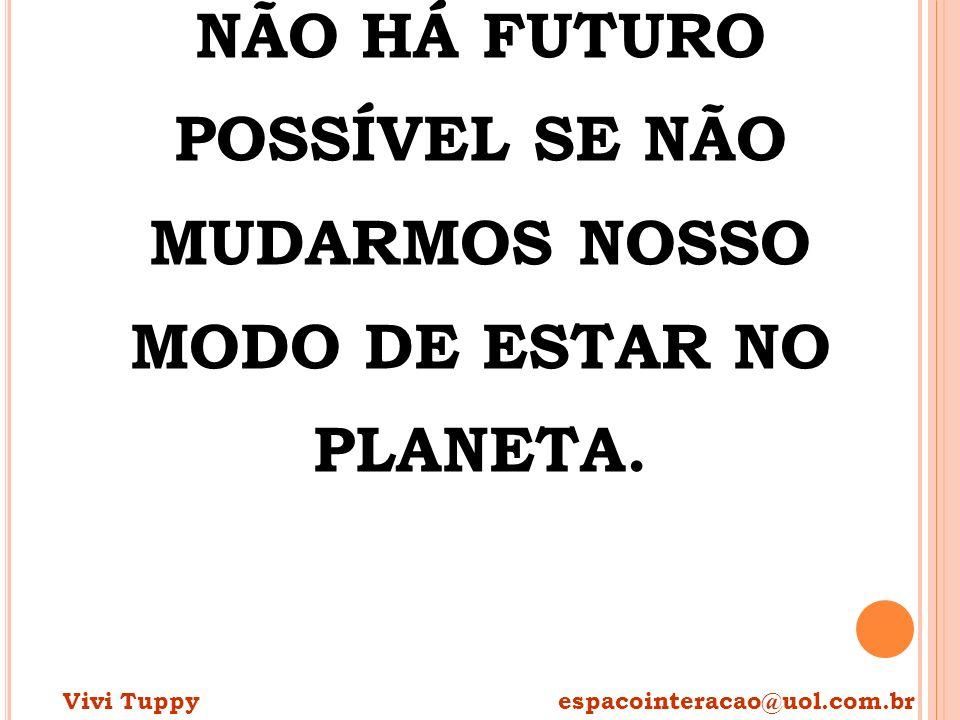 NÃO HÁ FUTURO POSSÍVEL SE NÃO MUDARMOS NOSSO MODO DE ESTAR NO PLANETA. Vivi Tuppy espacointeracao@uol.com.br